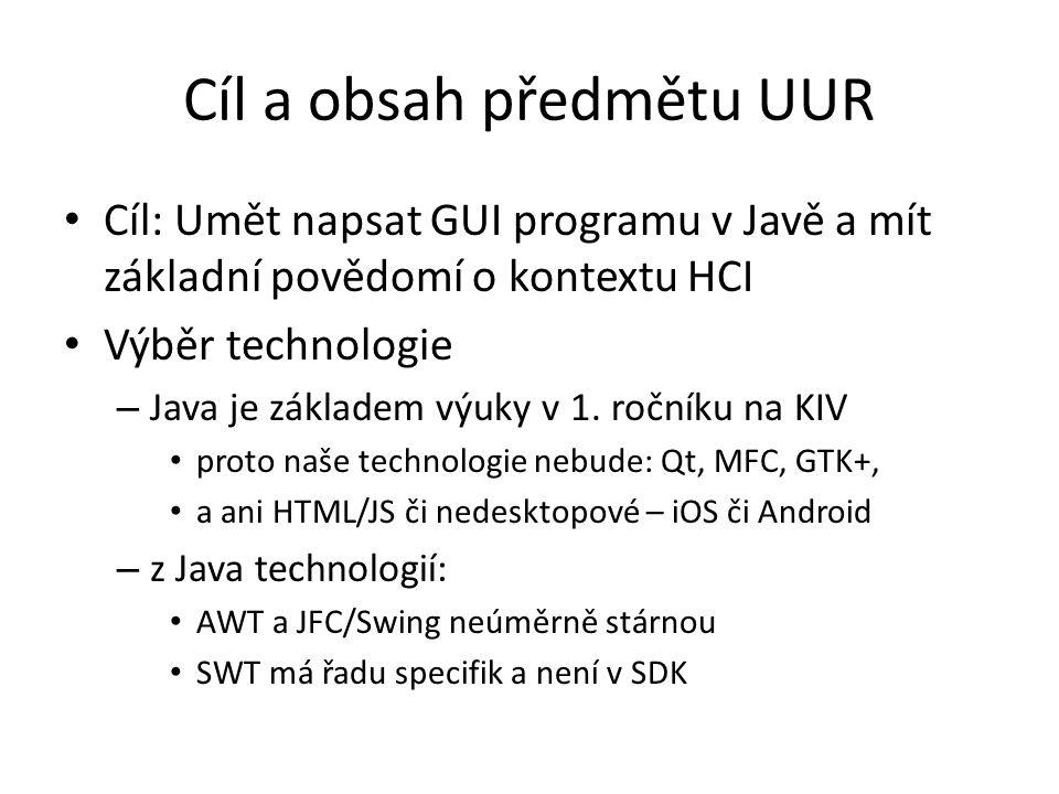 Cíl a obsah předmětu UUR Cíl: Umět napsat GUI programu v Javě a mít základní povědomí o kontextu HCI Výběr technologie – Java je základem výuky v 1.