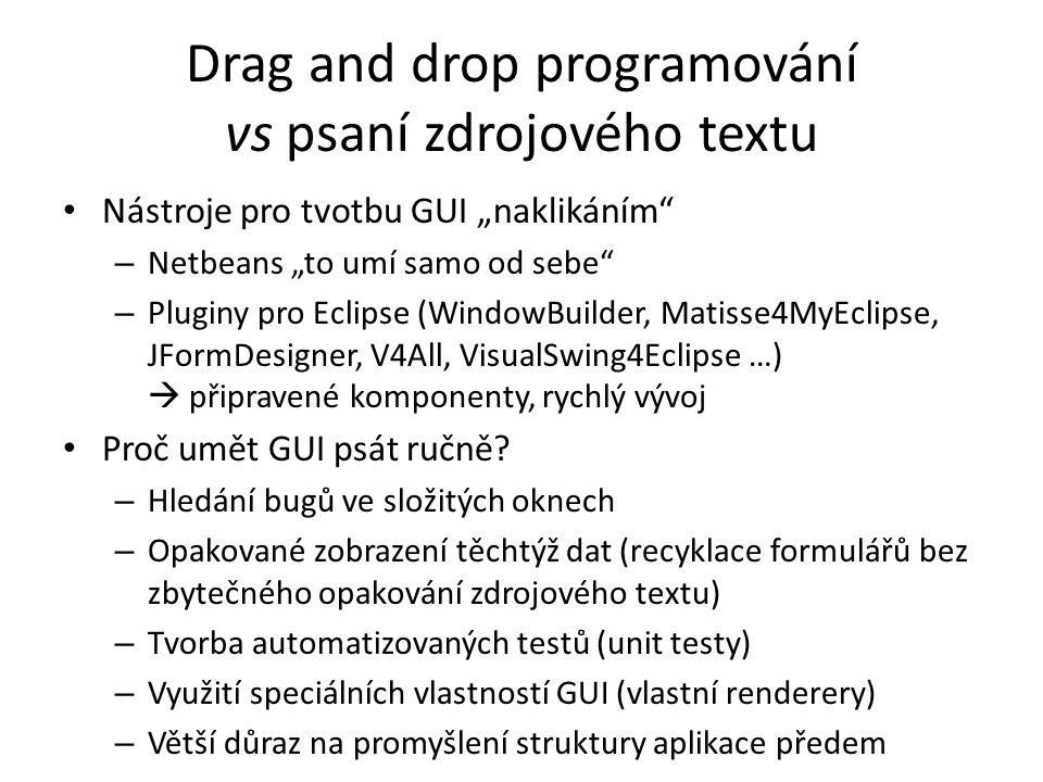 """Drag and drop programování vs psaní zdrojového textu Nástroje pro tvotbu GUI """"naklikáním – Netbeans """"to umí samo od sebe – Pluginy pro Eclipse (WindowBuilder, Matisse4MyEclipse, JFormDesigner, V4All, VisualSwing4Eclipse …)  připravené komponenty, rychlý vývoj Proč umět GUI psát ručně."""