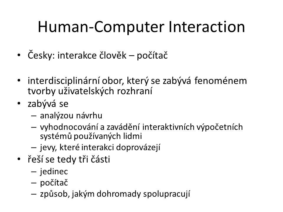 Human-Computer Interaction Česky: interakce člověk – počítač interdisciplinární obor, který se zabývá fenoménem tvorby uživatelských rozhraní zabývá se – analýzou návrhu – vyhodnocování a zavádění interaktivních výpočetních systémů používaných lidmi – jevy, které interakci doprovázejí řeší se tedy tři části – jedinec – počítač – způsob, jakým dohromady spolupracují