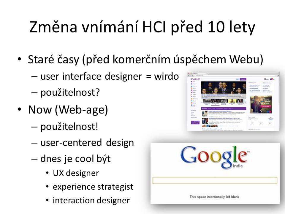 Změna vnímání HCI před 10 lety Staré časy (před komerčním úspěchem Webu) – user interface designer = wirdo – použitelnost.