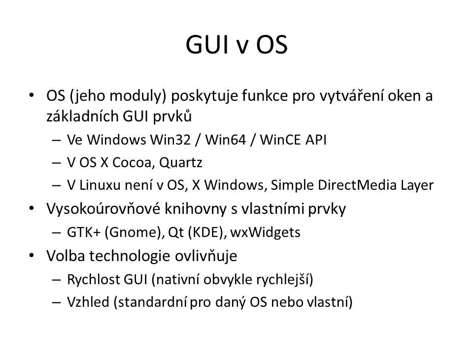 GUI v OS OS (jeho moduly) poskytuje funkce pro vytváření oken a základních GUI prvků – Ve Windows Win32 / Win64 / WinCE API – V OS X Cocoa, Quartz – V Linuxu není v OS, X Windows, Simple DirectMedia Layer Vysokoúrovňové knihovny s vlastními prvky – GTK+ (Gnome), Qt (KDE), wxWidgets Volba technologie ovlivňuje – Rychlost GUI (nativní obvykle rychlejší) – Vzhled (standardní pro daný OS nebo vlastní)