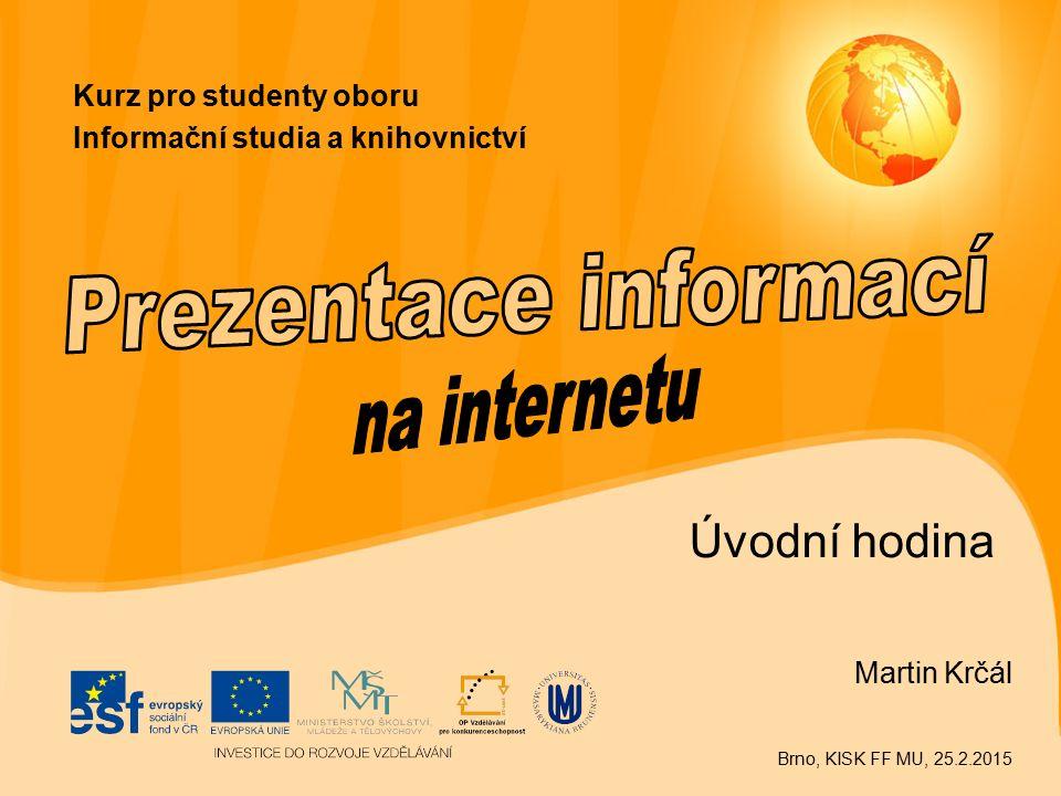 Úvodní hodina Martin Krčál Brno, KISK FF MU, 25.2.2015 Kurz pro studenty oboru Informační studia a knihovnictví