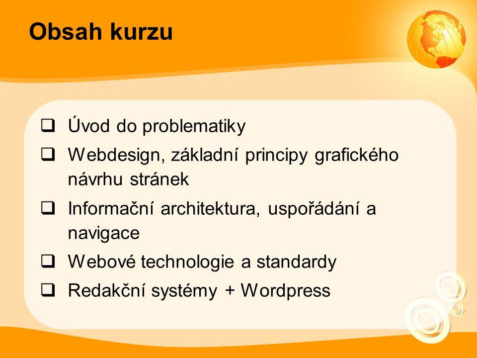 Obsah kurzu  Úvod do problematiky  Webdesign, základní principy grafického návrhu stránek  Informační architektura, uspořádání a navigace  Webové technologie a standardy  Redakční systémy + Wordpress