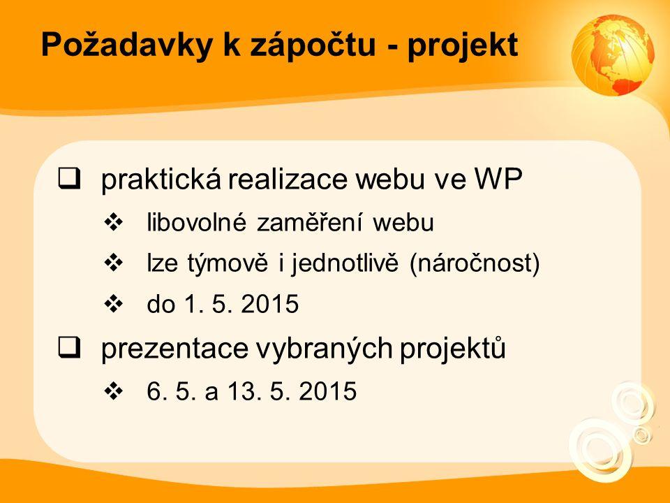 Požadavky k zápočtu - projekt  praktická realizace webu ve WP  libovolné zaměření webu  lze týmově i jednotlivě (náročnost)  do 1.