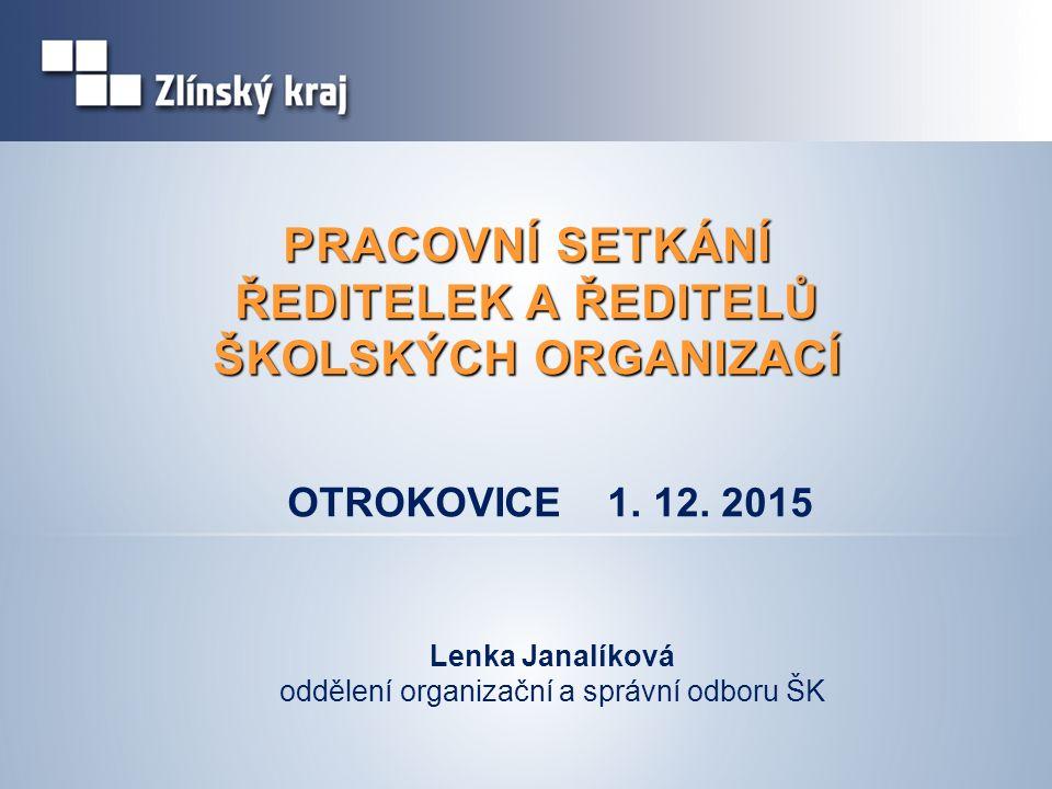PRACOVNÍ SETKÁNÍ ŘEDITELEK A ŘEDITELŮ ŠKOLSKÝCH ORGANIZACÍ Lenka Janalíková oddělení organizační a správní odboru ŠK OTROKOVICE 1.