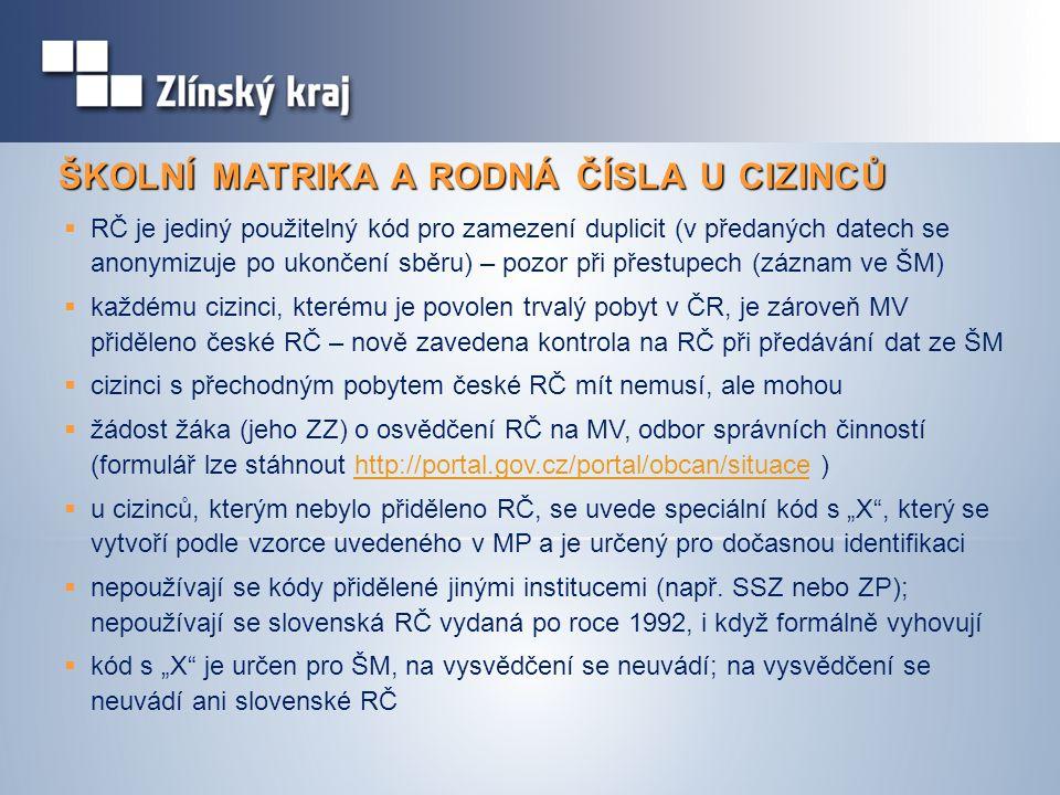 """ŠKOLNÍ MATRIKA A RODNÁ ČÍSLA U CIZINCŮ  RČ je jediný použitelný kód pro zamezení duplicit (v předaných datech se anonymizuje po ukončení sběru) – pozor při přestupech (záznam ve ŠM)  každému cizinci, kterému je povolen trvalý pobyt v ČR, je zároveň MV přiděleno české RČ – nově zavedena kontrola na RČ při předávání dat ze ŠM  cizinci s přechodným pobytem české RČ mít nemusí, ale mohou  žádost žáka (jeho ZZ) o osvědčení RČ na MV, odbor správních činností (formulář lze stáhnout http://portal.gov.cz/portal/obcan/situace )http://portal.gov.cz/portal/obcan/situace  u cizinců, kterým nebylo přiděleno RČ, se uvede speciální kód s """"X , který se vytvoří podle vzorce uvedeného v MP a je určený pro dočasnou identifikaci  nepoužívají se kódy přidělené jinými institucemi (např."""