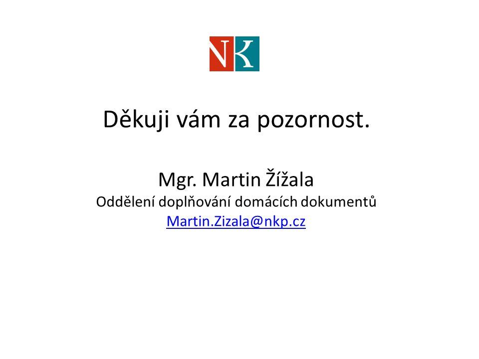 Děkuji vám za pozornost. Mgr. Martin Žížala Oddělení doplňování domácích dokumentů Martin.Zizala@nkp.cz Martin.Zizala@nkp.cz