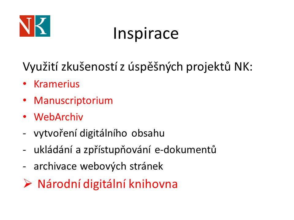 Inspirace Využití zkušeností z úspěšných projektů NK: Kramerius Manuscriptorium WebArchiv -vytvoření digitálního obsahu -ukládání a zpřístupňování e-dokumentů -archivace webových stránek  Národní digitální knihovna