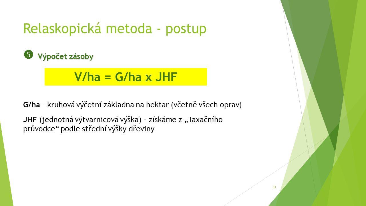 """Relaskopická metoda - postup 33 Výpočet zásoby  Výpočet zásoby V/ha = G/ha x JHF G/ha – kruhová výčetní základna na hektar (včetně všech oprav) JHF (jednotná výtvarnicová výška) – získáme z """"Taxačního průvodce podle střední výšky dřeviny"""
