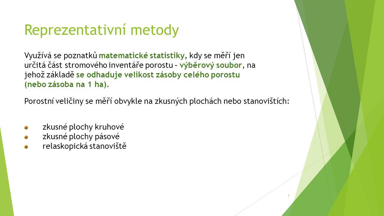 Reprezentativní metody 7 Využívá se poznatků matematické statistiky, kdy se měří jen určitá část stromového inventáře porostu – výběrový soubor, na jehož základě se odhaduje velikost zásoby celého porostu (nebo zásoba na 1 ha).