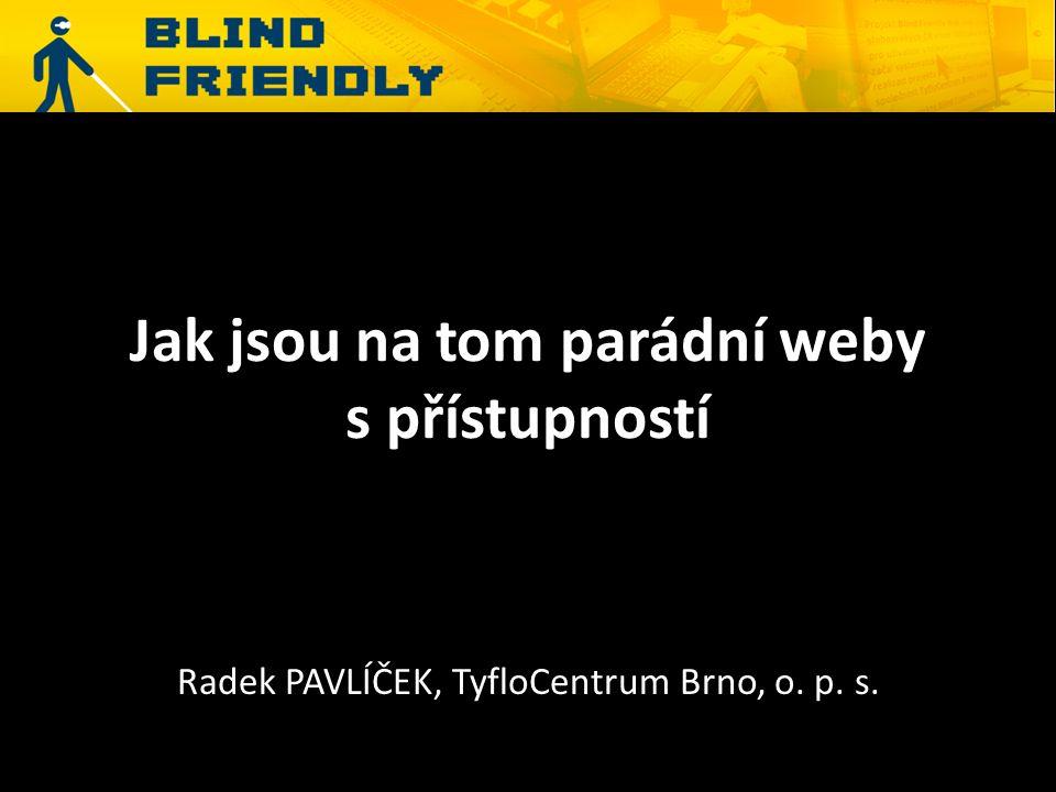 Jak jsou na tom parádní weby s přístupností Radek PAVLÍČEK, TyfloCentrum Brno, o. p. s.
