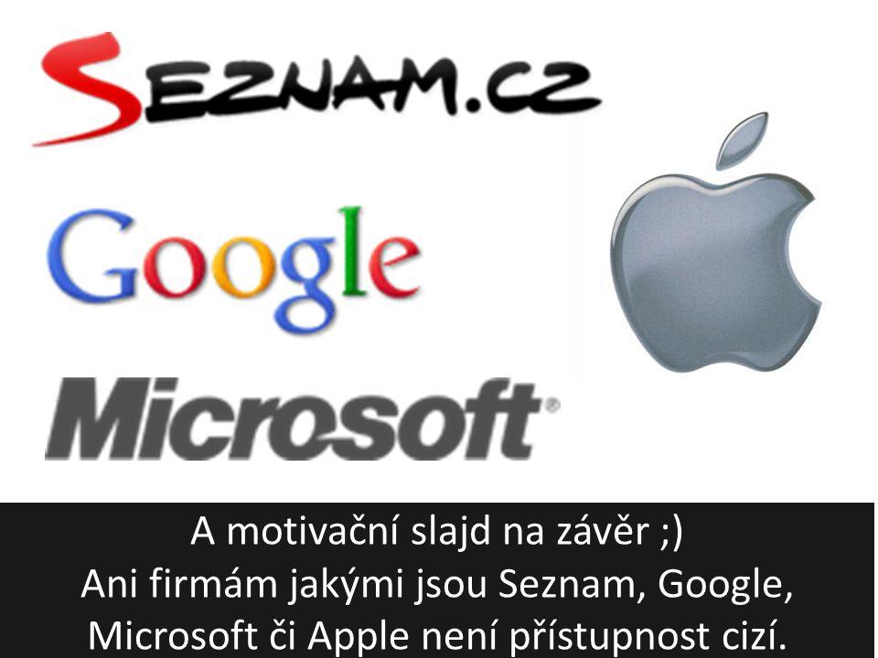 A motivační slajd na závěr ;) Ani firmám jakými jsou Seznam, Google, Microsoft či Apple není přístupnost cizí.