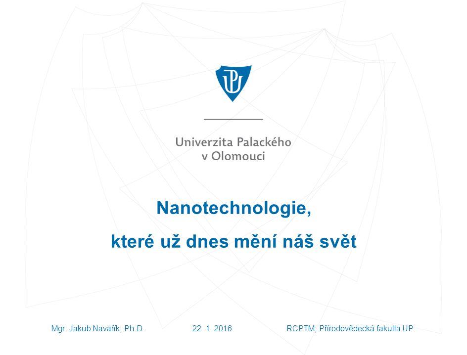 Nanotechnologie, které už dnes mění náš svět Mgr. Jakub Navařík, Ph.D.22.