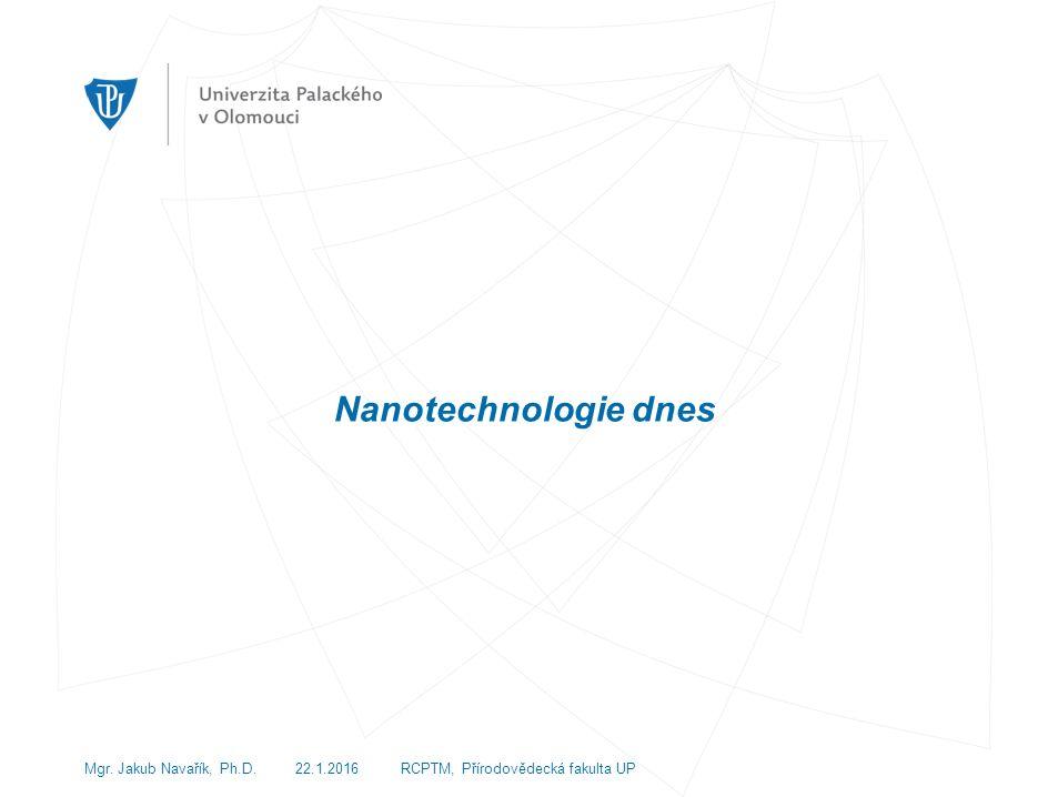 Nanotechnologie dnes Mgr. Jakub Navařík, Ph.D. 22.1.2016 RCPTM, Přírodovědecká fakulta UP