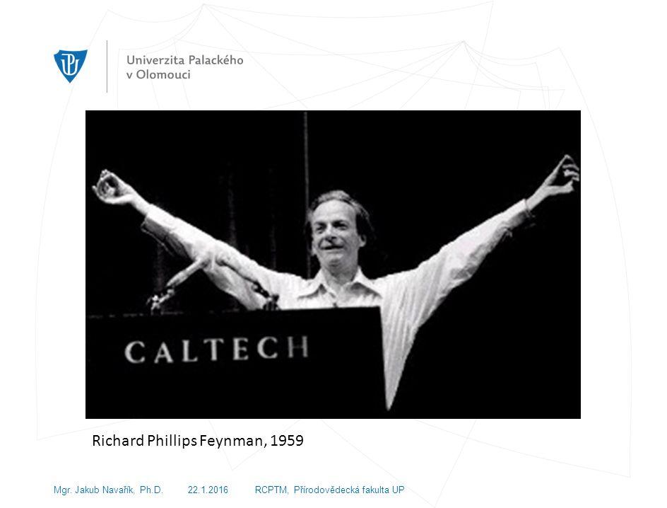 Richard Phillips Feynman, 1959 Mgr. Jakub Navařík, Ph.D. 22.1.2016 RCPTM, Přírodovědecká fakulta UP