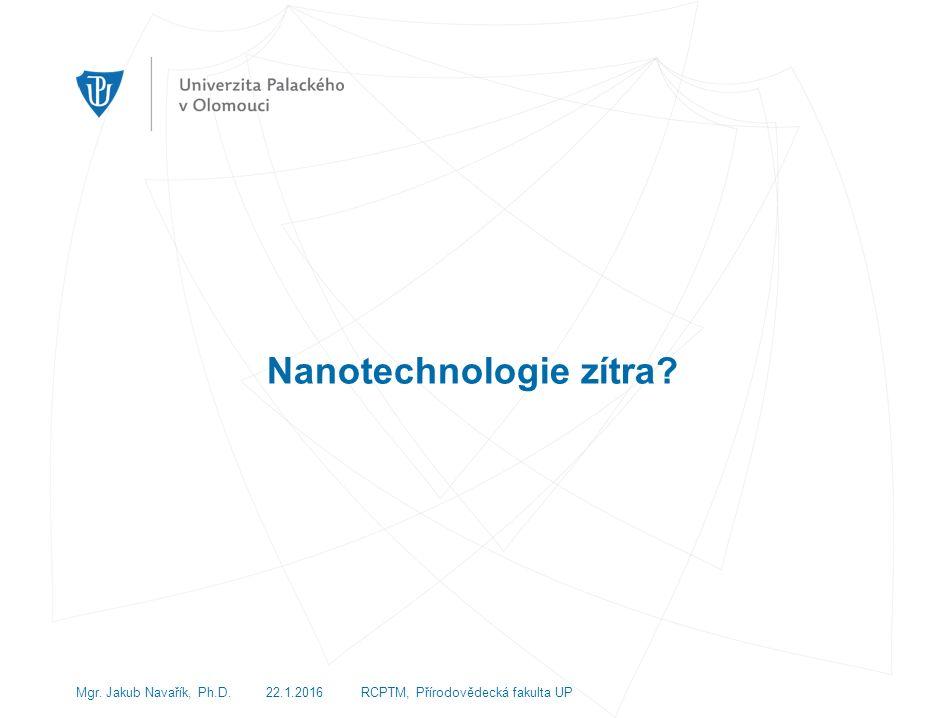 Nanotechnologie zítra Mgr. Jakub Navařík, Ph.D. 22.1.2016 RCPTM, Přírodovědecká fakulta UP