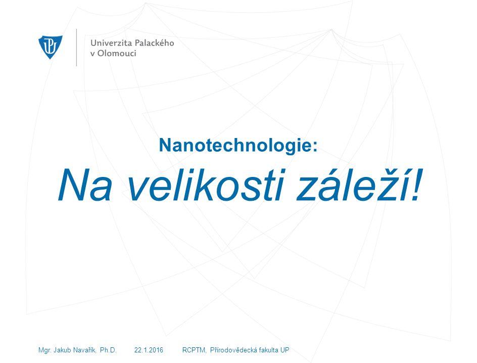 Nanotechnologie: Na velikosti záleží. Mgr. Jakub Navařík, Ph.D.