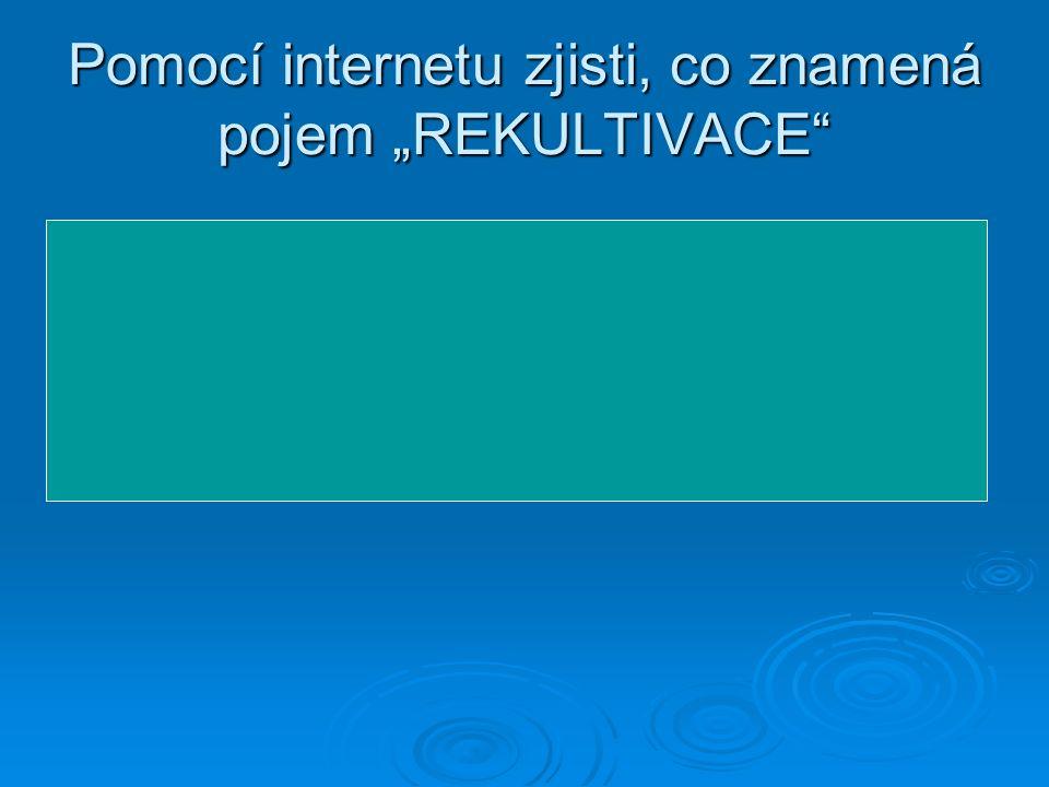"""Pomocí internetu zjisti, co znamená pojem """"REKULTIVACE Znamená souhrn zásahů, které mají zahladit zásahy do krajiny."""