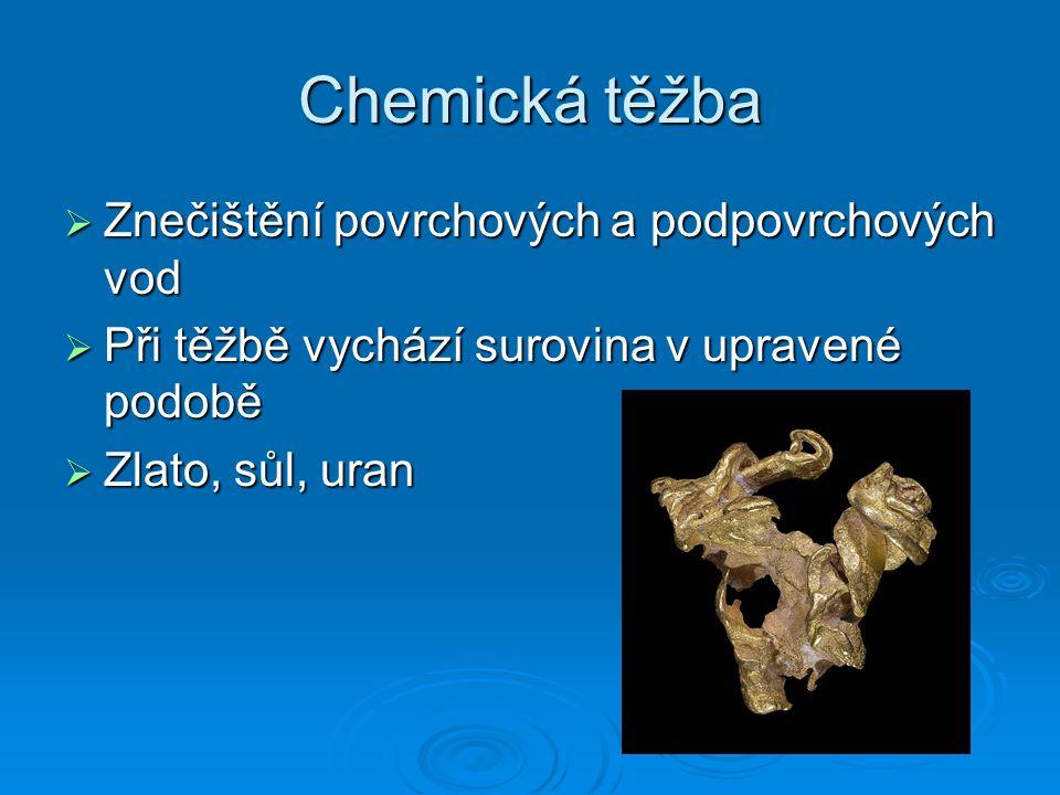 Chemická těžba  Znečištění povrchových a podpovrchových vod  Při těžbě vychází surovina v upravené podobě  Zlato, sůl, uran