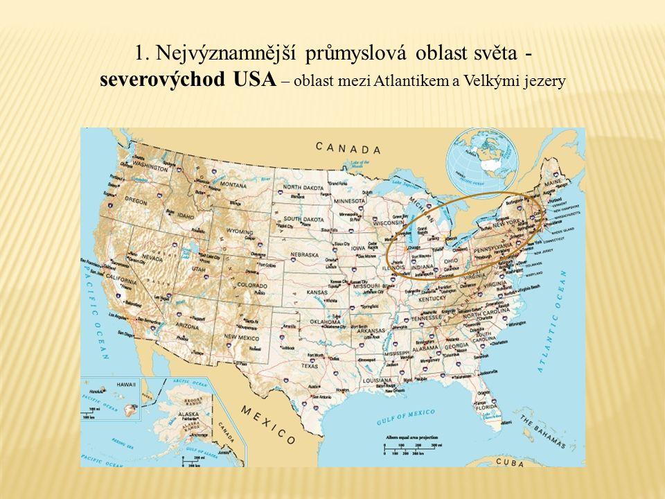 1. Nejvýznamnější průmyslová oblast světa - severovýchod USA – oblast mezi Atlantikem a Velkými jezery