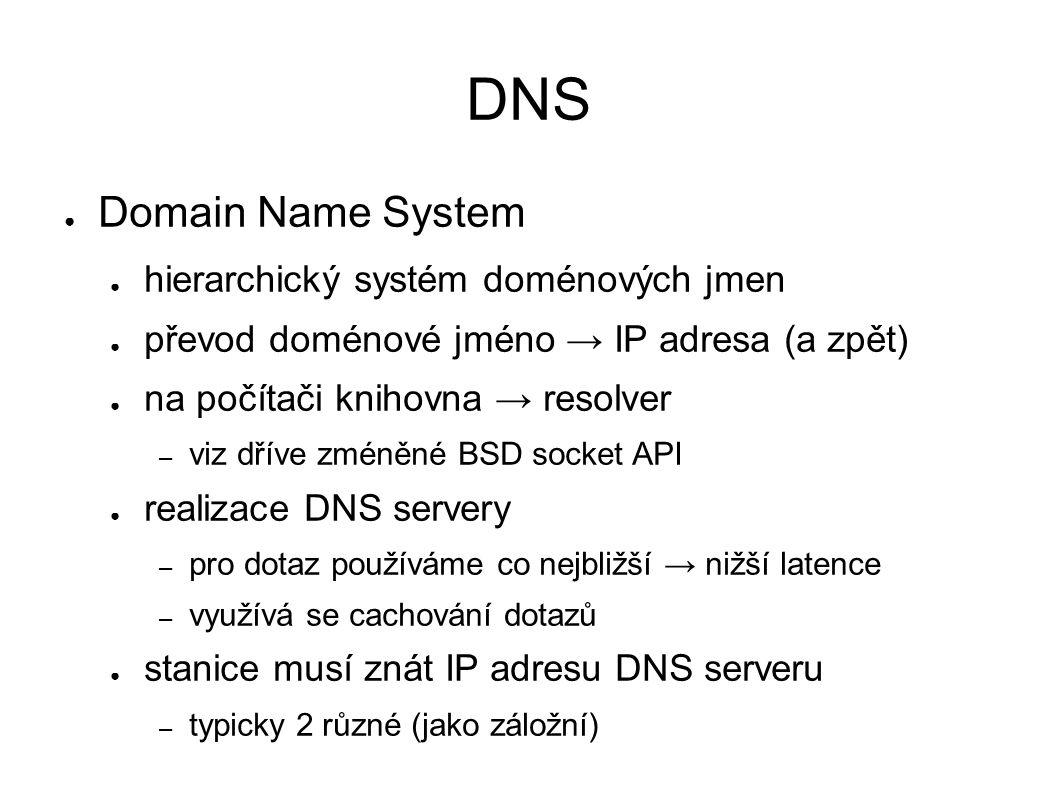 DNS ● Domain Name System ● hierarchický systém doménových jmen ● převod doménové jméno → IP adresa (a zpět) ● na počítači knihovna → resolver – viz dříve zméněné BSD socket API ● realizace DNS servery – pro dotaz používáme co nejbližší → nižší latence – využívá se cachování dotazů ● stanice musí znát IP adresu DNS serveru – typicky 2 různé (jako záložní)