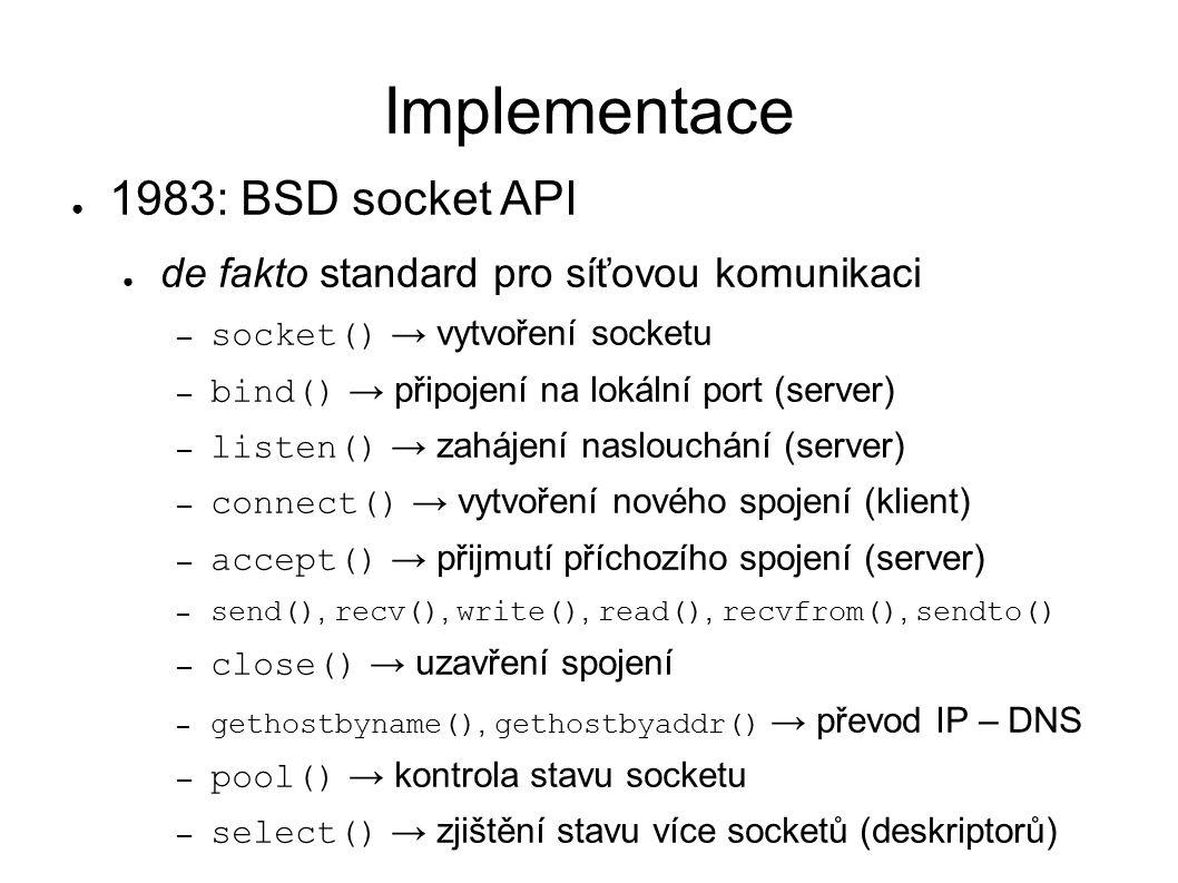 Implementace ● 1983: BSD socket API ● de fakto standard pro síťovou komunikaci – socket() → vytvoření socketu – bind() → připojení na lokální port (server) – listen() → zahájení naslouchání (server) – connect() → vytvoření nového spojení (klient) – accept() → přijmutí příchozího spojení (server) – send(), recv(), write(), read(), recvfrom(), sendto() – close() → uzavření spojení – gethostbyname(), gethostbyaddr() → převod IP – DNS – pool() → kontrola stavu socketu – select() → zjištění stavu více socketů (deskriptorů)