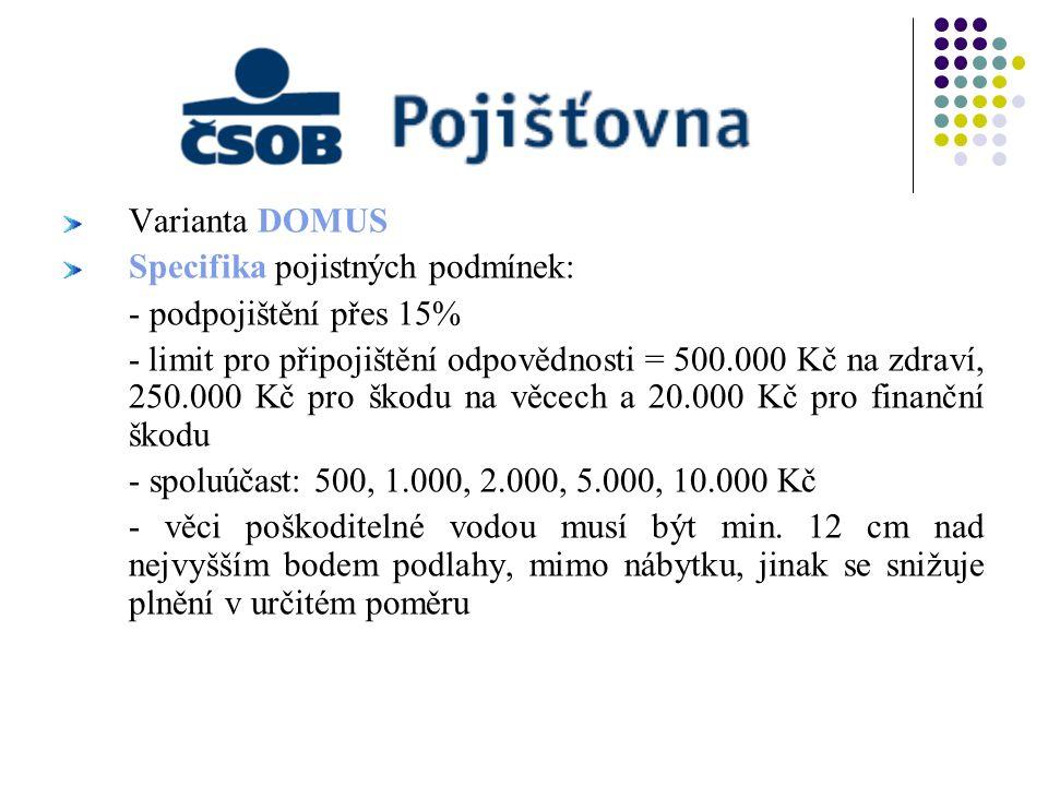 Varianta DOMUS Specifika pojistných podmínek: - podpojištění přes 15% - limit pro připojištění odpovědnosti = 500.000 Kč na zdraví, 250.000 Kč pro ško