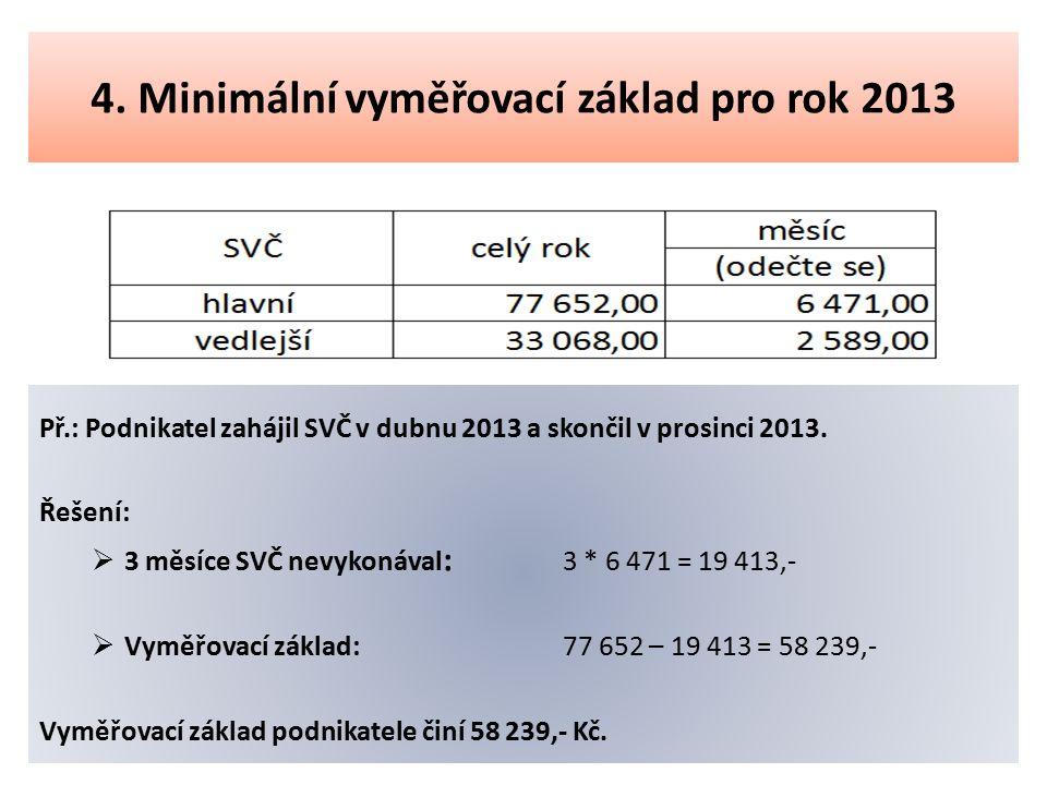 4. Minimální vyměřovací základ pro rok 2013 Př.: Podnikatel zahájil SVČ v dubnu 2013 a skončil v prosinci 2013. Řešení:  3 měsíce SVČ nevykonával : 3