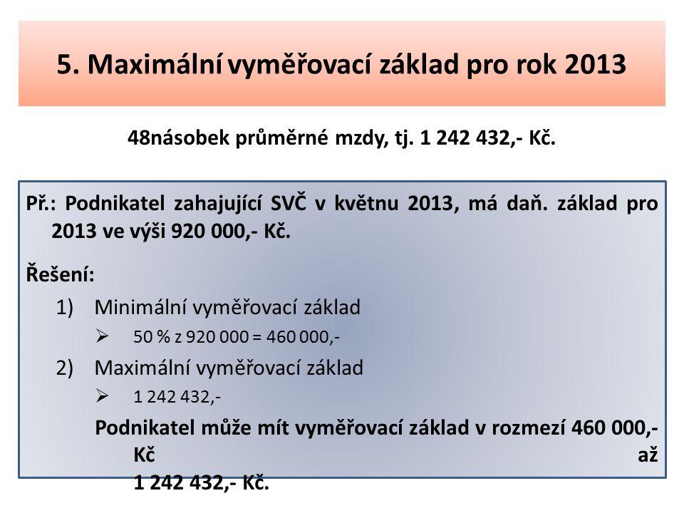 5. Maximální vyměřovací základ pro rok 2013 48násobek průměrné mzdy, tj. 1 242 432,- Kč. Př.: Podnikatel zahajující SVČ v květnu 2013, má daň. základ