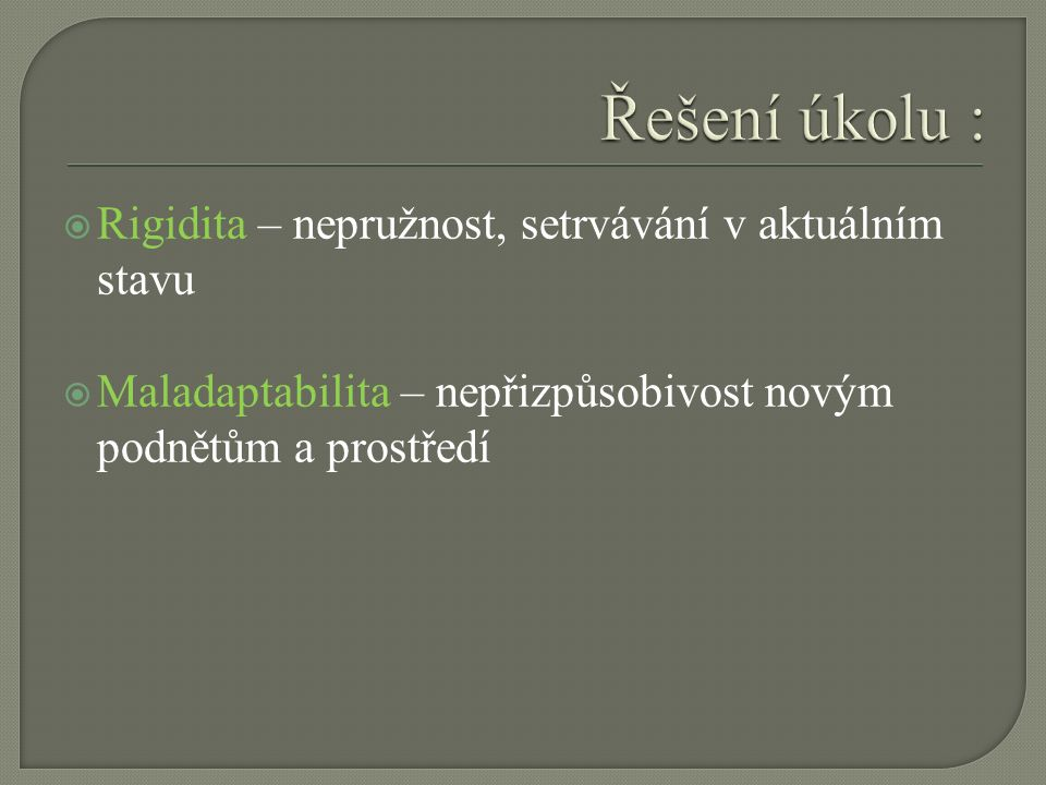  Rigidita – nepružnost, setrvávání v aktuálním stavu  Maladaptabilita – nepřizpůsobivost novým podnětům a prostředí