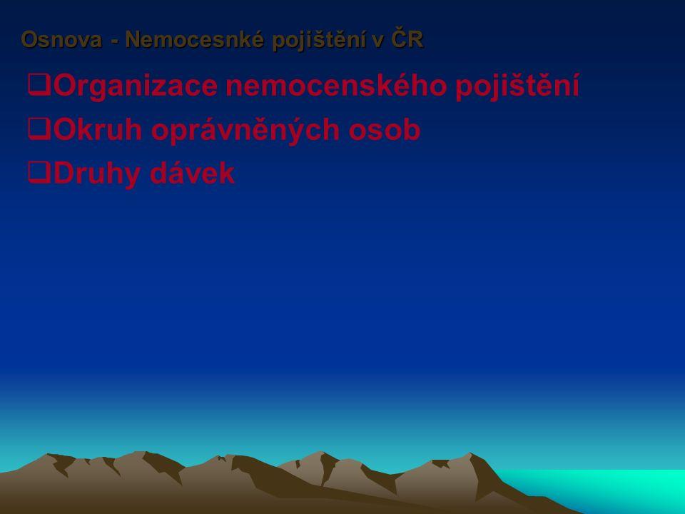Osnova - Nemocesnké pojištění v ČR  Organizace nemocenského pojištění  Okruh oprávněných osob  Druhy dávek