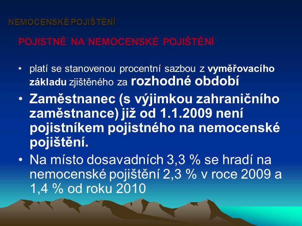 NEMOCENSKÉ POJIŠTĚNÍ POJISTNÉ NA NEMOCENSKÉ POJIŠTĚNÍ platí se stanovenou procentní sazbou z vyměřovacího základu zjištěného za rozhodné období Zaměstnanec (s výjimkou zahraničního zaměstnance) již od 1.1.2009 není pojistníkem pojistného na nemocenské pojištění.