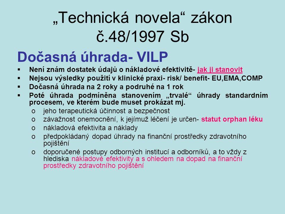 """""""Technická novela zákon č.48/1997 Sb Dočasná úhrada- VILP  Není znám dostatek údajů o nákladové efektivitě- jak ji stanovit  Nejsou výsledky použití v klinické praxi- risk/ benefit- EU,EMA,COMP  Dočasná úhrada na 2 roky a podruhé na 1 rok  Poté úhrada podmíněna stanovením """"trvalé úhrady standardním procesem, ve kterém bude muset prokázat mj."""