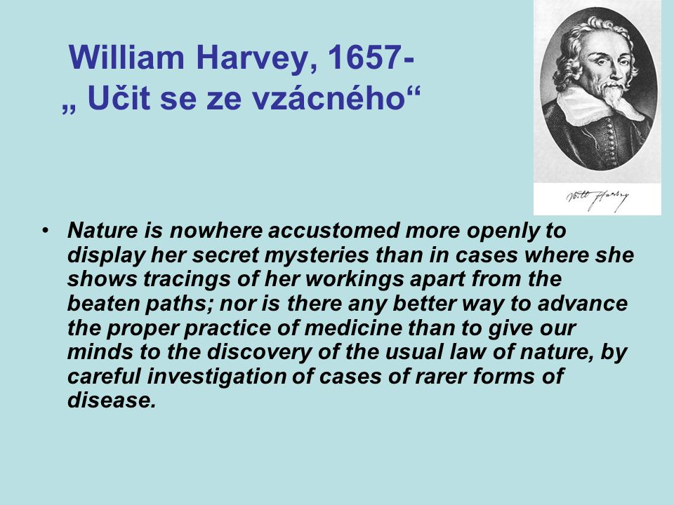 "William Harvey, 1657- "" Učit se ze vzácného Nature is nowhere accustomed more openly to display her secret mysteries than in cases where she shows tracings of her workings apart from the beaten paths; nor is there any better way to advance the proper practice of medicine than to give our minds to the discovery of the usual law of nature, by careful investigation of cases of rarer forms of disease."