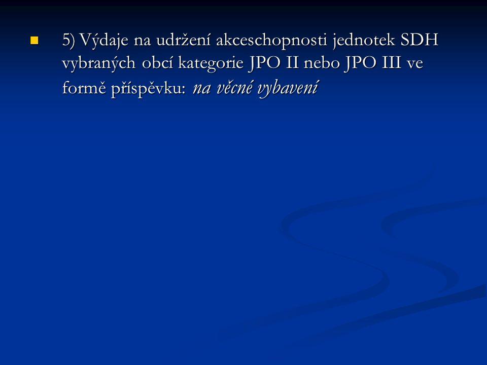 5) Výdaje na udržení akceschopnosti jednotek SDH vybraných obcí kategorie JPO II nebo JPO III ve formě příspěvku: na věcné vybavení 5) Výdaje na udržení akceschopnosti jednotek SDH vybraných obcí kategorie JPO II nebo JPO III ve formě příspěvku: na věcné vybavení
