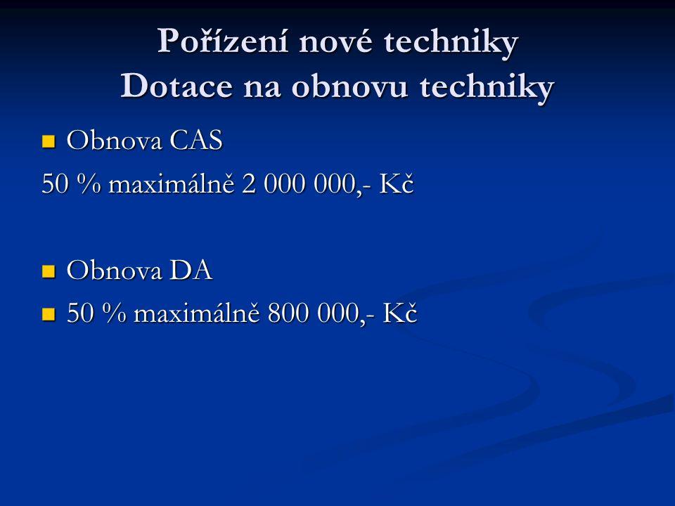 Pořízení nové techniky Dotace na obnovu techniky Obnova CAS Obnova CAS 50 % maximálně 2 000 000,- Kč Obnova DA Obnova DA 50 % maximálně 800 000,- Kč 50 % maximálně 800 000,- Kč