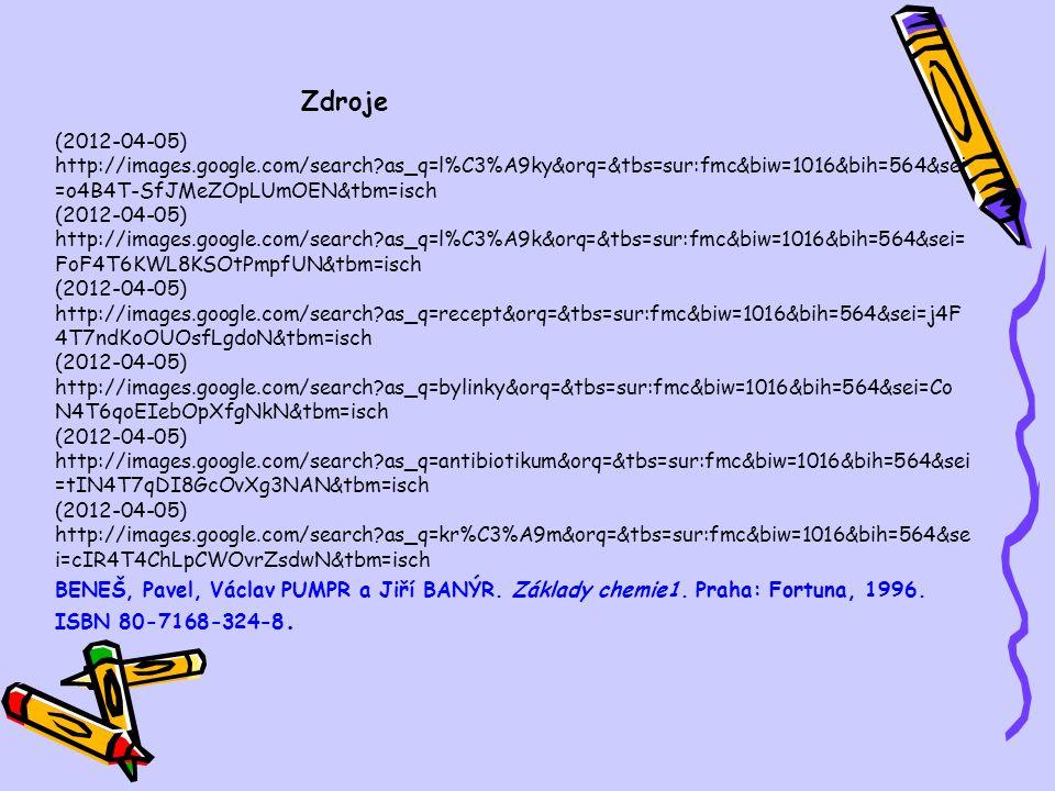 Zdroje (2012-04-05) http://images.google.com/search as_q=l%C3%A9ky&orq=&tbs=sur:fmc&biw=1016&bih=564&sei =o4B4T-SfJMeZOpLUmOEN&tbm=isch (2012-04-05) http://images.google.com/search as_q=l%C3%A9k&orq=&tbs=sur:fmc&biw=1016&bih=564&sei= FoF4T6KWL8KSOtPmpfUN&tbm=isch (2012-04-05) http://images.google.com/search as_q=recept&orq=&tbs=sur:fmc&biw=1016&bih=564&sei=j4F 4T7ndKoOUOsfLgdoN&tbm=isch (2012-04-05) http://images.google.com/search as_q=bylinky&orq=&tbs=sur:fmc&biw=1016&bih=564&sei=Co N4T6qoEIebOpXfgNkN&tbm=isch (2012-04-05) http://images.google.com/search as_q=antibiotikum&orq=&tbs=sur:fmc&biw=1016&bih=564&sei =tIN4T7qDI8GcOvXg3NAN&tbm=isch (2012-04-05) http://images.google.com/search as_q=kr%C3%A9m&orq=&tbs=sur:fmc&biw=1016&bih=564&se i=cIR4T4ChLpCWOvrZsdwN&tbm=isch BENEŠ, Pavel, Václav PUMPR a Jiří BANÝR.