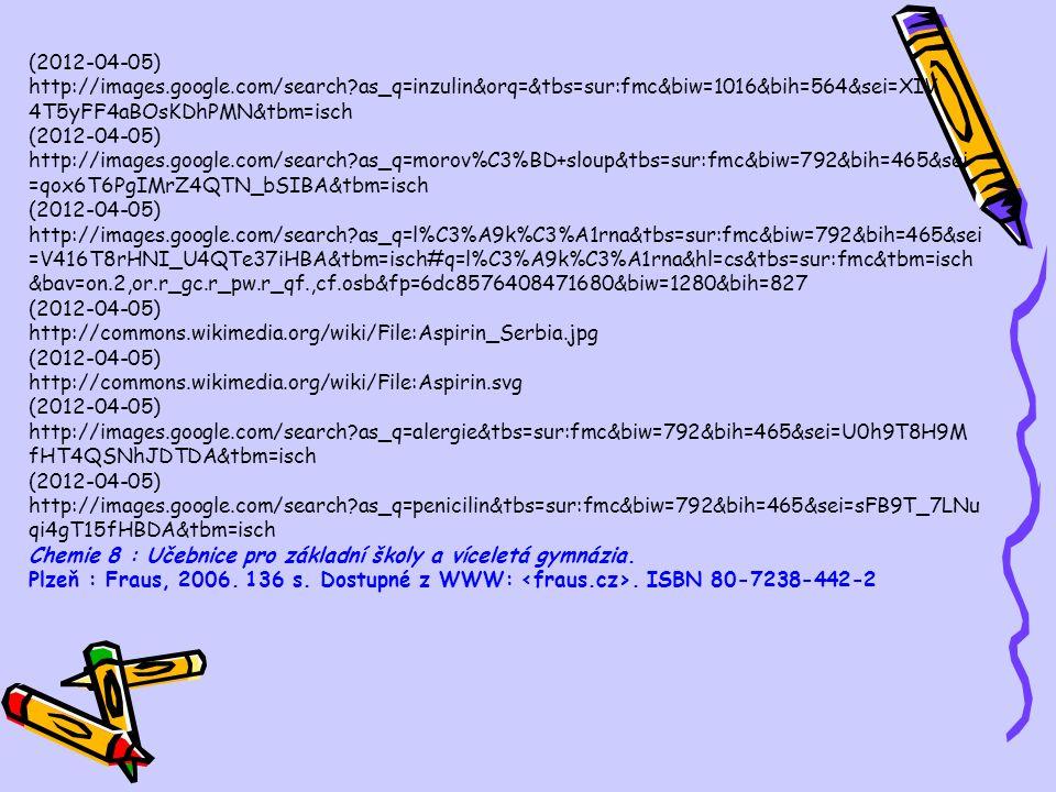 (2012-04-05) http://images.google.com/search as_q=inzulin&orq=&tbs=sur:fmc&biw=1016&bih=564&sei=XIV 4T5yFF4aBOsKDhPMN&tbm=isch (2012-04-05) http://images.google.com/search as_q=morov%C3%BD+sloup&tbs=sur:fmc&biw=792&bih=465&sei =qox6T6PgIMrZ4QTN_bSIBA&tbm=isch (2012-04-05) http://images.google.com/search as_q=l%C3%A9k%C3%A1rna&tbs=sur:fmc&biw=792&bih=465&sei =V416T8rHNI_U4QTe37iHBA&tbm=isch#q=l%C3%A9k%C3%A1rna&hl=cs&tbs=sur:fmc&tbm=isch &bav=on.2,or.r_gc.r_pw.r_qf.,cf.osb&fp=6dc8576408471680&biw=1280&bih=827 (2012-04-05) http://commons.wikimedia.org/wiki/File:Aspirin_Serbia.jpg (2012-04-05) http://commons.wikimedia.org/wiki/File:Aspirin.svg (2012-04-05) http://images.google.com/search as_q=alergie&tbs=sur:fmc&biw=792&bih=465&sei=U0h9T8H9M fHT4QSNhJDTDA&tbm=isch (2012-04-05) http://images.google.com/search as_q=penicilin&tbs=sur:fmc&biw=792&bih=465&sei=sFB9T_7LNu qi4gT15fHBDA&tbm=isch Chemie 8 : Učebnice pro základní školy a víceletá gymnázia.