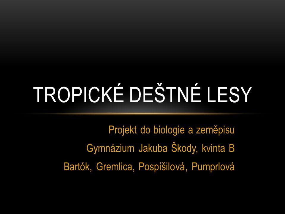 Projekt do biologie a zeměpisu Gymnázium Jakuba Škody, kvinta B Bartók, Gremlica, Pospíšilová, Pumprlová TROPICKÉ DEŠTNÉ LESY