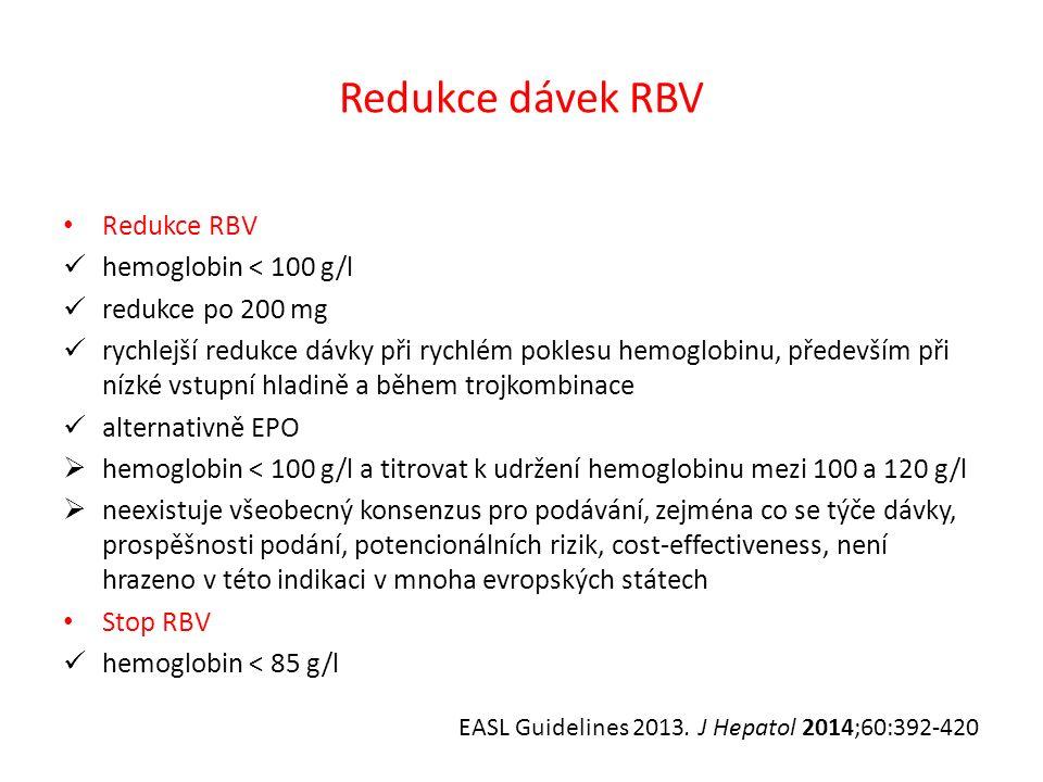 Redukce dávek RBV Redukce RBV hemoglobin < 100 g/l redukce po 200 mg rychlejší redukce dávky při rychlém poklesu hemoglobinu, především při nízké vstupní hladině a během trojkombinace alternativně EPO  hemoglobin < 100 g/l a titrovat k udržení hemoglobinu mezi 100 a 120 g/l  neexistuje všeobecný konsenzus pro podávání, zejména co se týče dávky, prospěšnosti podání, potencionálních rizik, cost-effectiveness, není hrazeno v této indikaci v mnoha evropských státech Stop RBV hemoglobin < 85 g/l EASL Guidelines 2013.