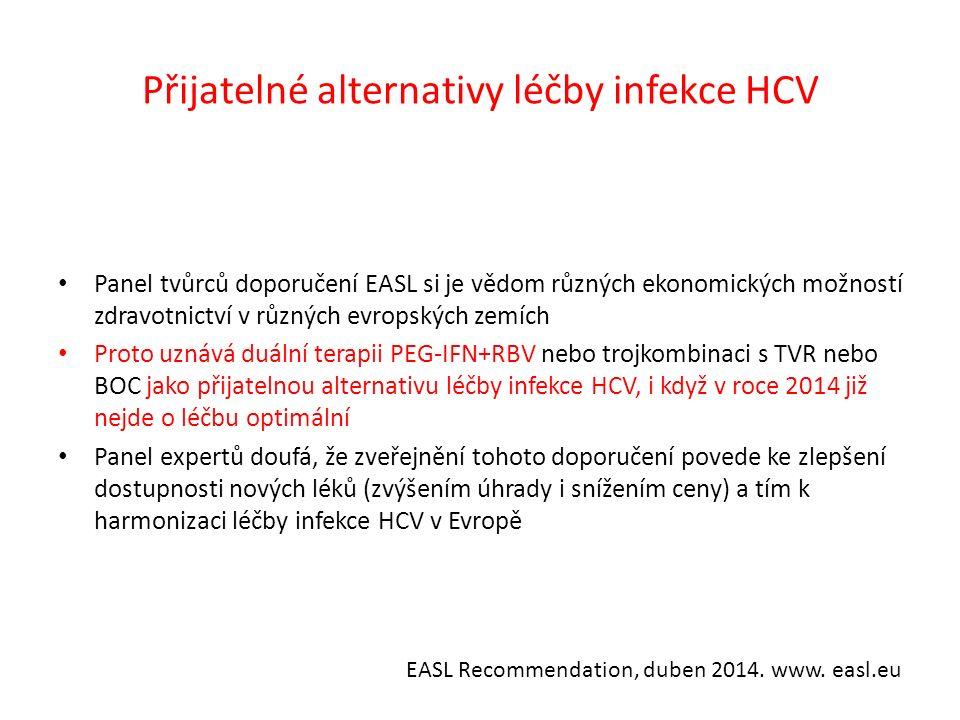 Přijatelné alternativy léčby infekce HCV Panel tvůrců doporučení EASL si je vědom různých ekonomických možností zdravotnictví v různých evropských zemích Proto uznává duální terapii PEG-IFN+RBV nebo trojkombinaci s TVR nebo BOC jako přijatelnou alternativu léčby infekce HCV, i když v roce 2014 již nejde o léčbu optimální Panel expertů doufá, že zveřejnění tohoto doporučení povede ke zlepšení dostupnosti nových léků (zvýšením úhrady i snížením ceny) a tím k harmonizaci léčby infekce HCV v Evropě EASL Recommendation, duben 2014.