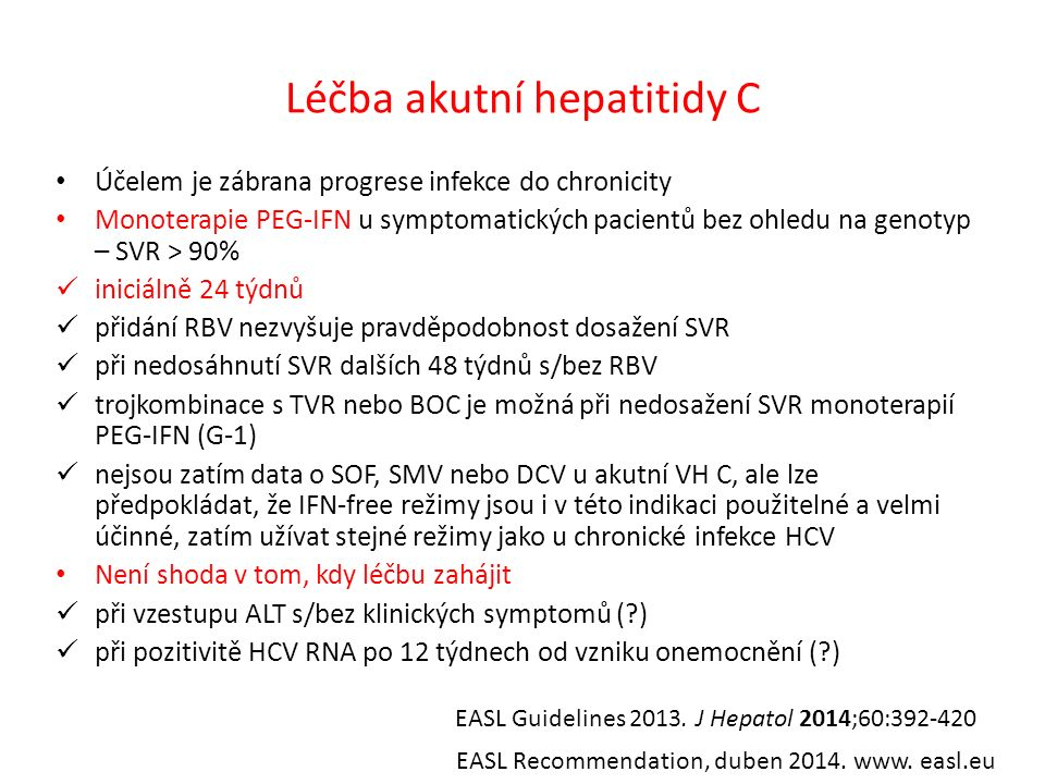 Léčba akutní hepatitidy C Účelem je zábrana progrese infekce do chronicity Monoterapie PEG-IFN u symptomatických pacientů bez ohledu na genotyp – SVR > 90% iniciálně 24 týdnů přidání RBV nezvyšuje pravděpodobnost dosažení SVR při nedosáhnutí SVR dalších 48 týdnů s/bez RBV trojkombinace s TVR nebo BOC je možná při nedosažení SVR monoterapií PEG-IFN (G-1) nejsou zatím data o SOF, SMV nebo DCV u akutní VH C, ale lze předpokládat, že IFN-free režimy jsou i v této indikaci použitelné a velmi účinné, zatím užívat stejné režimy jako u chronické infekce HCV Není shoda v tom, kdy léčbu zahájit při vzestupu ALT s/bez klinických symptomů (?) při pozitivitě HCV RNA po 12 týdnech od vzniku onemocnění (?) EASL Guidelines 2013.