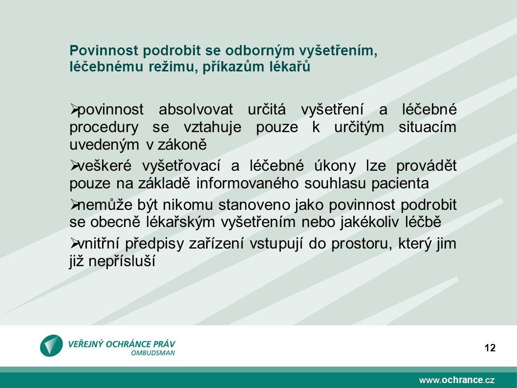 www.ochrance.cz 12 Povinnost podrobit se odborným vyšetřením, léčebnému režimu, příkazům lékařů  povinnost absolvovat určitá vyšetření a léčebné procedury se vztahuje pouze k určitým situacím uvedeným v zákoně  veškeré vyšetřovací a léčebné úkony lze provádět pouze na základě informovaného souhlasu pacienta  nemůže být nikomu stanoveno jako povinnost podrobit se obecně lékařským vyšetřením nebo jakékoliv léčbě  vnitřní předpisy zařízení vstupují do prostoru, který jim již nepřísluší