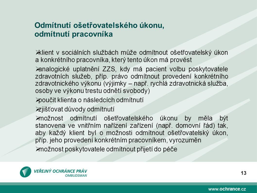 www.ochrance.cz 13 Odmítnutí ošetřovatelského úkonu, odmítnutí pracovníka  klient v sociálních službách může odmítnout ošetřovatelský úkon a konkrétního pracovníka, který tento úkon má provést  analogické uplatnění ZZS, kdy má pacient volbu poskytovatele zdravotních služeb, příp.