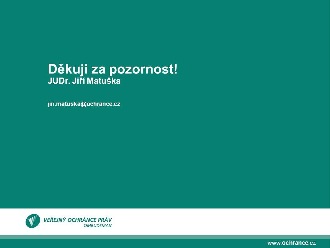 www.ochrance.cz Děkuji za pozornost! JUDr. Jiří Matuška jiri.matuska@ochrance.cz
