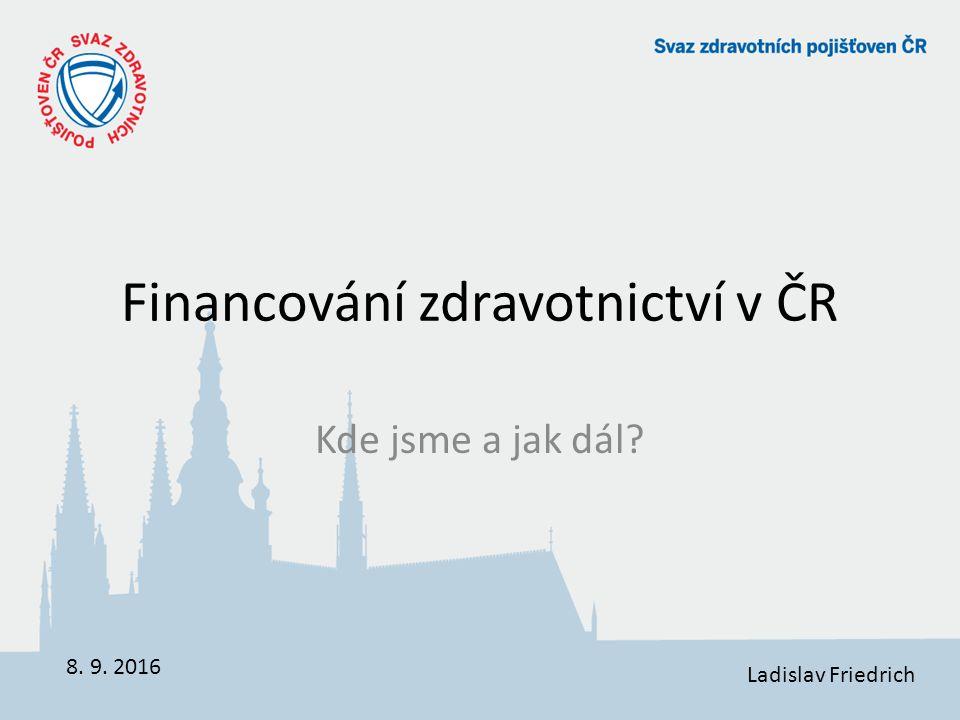 Financování zdravotnictví v ČR Kde jsme a jak dál 8. 9. 2016 Ladislav Friedrich