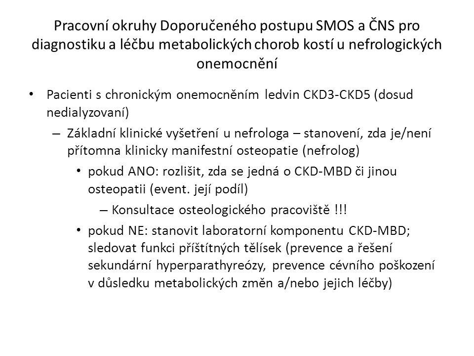 Pracovní okruhy Doporučeného postupu SMOS a ČNS pro diagnostiku a léčbu metabolických chorob kostí u nefrologických onemocnění Pacienti s chronickým onemocněním ledvin CKD3-CKD5 (dosud nedialyzovaní) – Základní klinické vyšetření u nefrologa – stanovení, zda je/není přítomna klinicky manifestní osteopatie (nefrolog) pokud ANO: rozlišit, zda se jedná o CKD-MBD či jinou osteopatii (event.