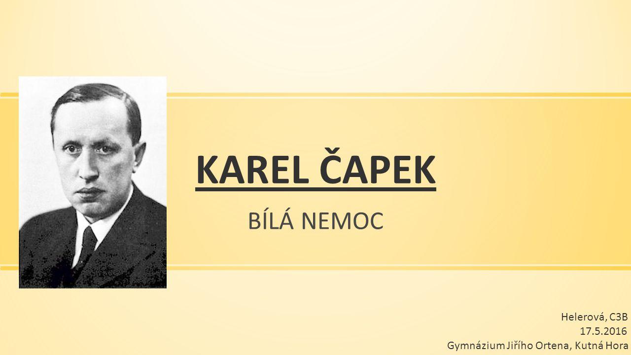 KAREL ČAPEK BÍLÁ NEMOC Helerová, C3B 17.5.2016 Gymnázium Jiřího Ortena, Kutná Hora