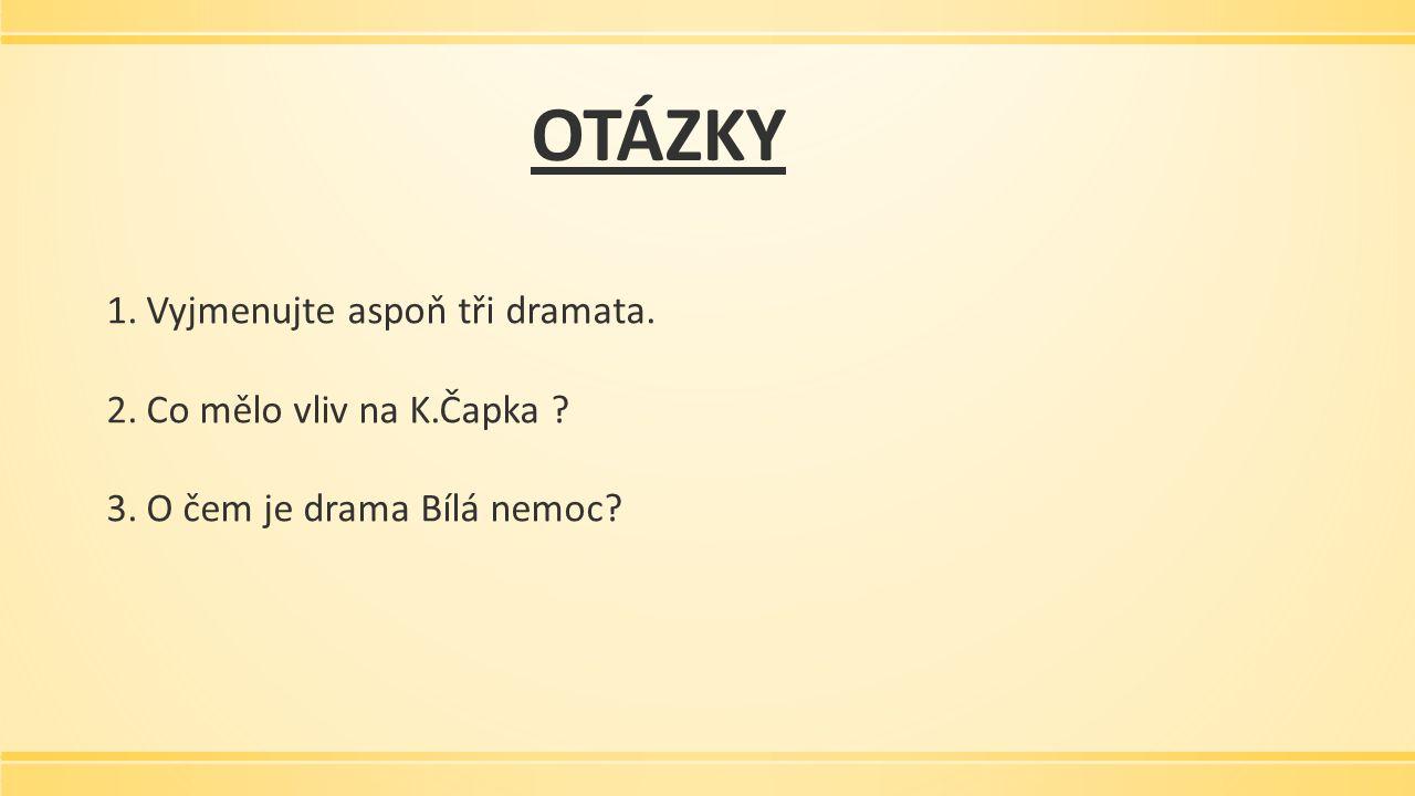 OTÁZKY 1.Vyjmenujte aspoň tři dramata. 2.Co mělo vliv na K.Čapka ? 3.O čem je drama Bílá nemoc?