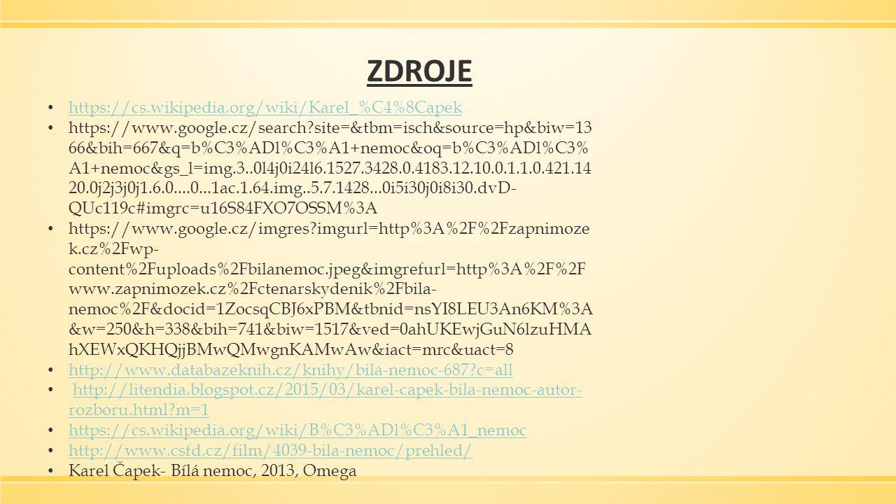 ZDROJE https://cs.wikipedia.org/wiki/Karel_%C4%8Capek https://www.google.cz/search?site=&tbm=isch&source=hp&biw=13 66&bih=667&q=b%C3%ADl%C3%A1+nemoc&oq=b%C3%ADl%C3% A1+nemoc&gs_l=img.3..0l4j0i24l6.1527.3428.0.4183.12.10.0.1.1.0.421.14 20.0j2j3j0j1.6.0....0...1ac.1.64.img..5.7.1428...0i5i30j0i8i30.dvD- QUc119c#imgrc=u16S84FXO7OSSM%3A https://www.google.cz/imgres?imgurl=http%3A%2F%2Fzapnimoze k.cz%2Fwp- content%2Fuploads%2Fbilanemoc.jpeg&imgrefurl=http%3A%2F%2F www.zapnimozek.cz%2Fctenarskydenik%2Fbila- nemoc%2F&docid=1ZocsqCBJ6xPBM&tbnid=nsYI8LEU3An6KM%3A &w=250&h=338&bih=741&biw=1517&ved=0ahUKEwjGuN6lzuHMA hXEWxQKHQjjBMwQMwgnKAMwAw&iact=mrc&uact=8 http://www.databazeknih.cz/knihy/bila-nemoc-687?c=all http://litendia.blogspot.cz/2015/03/karel-capek-bila-nemoc-autor- rozboru.html?m=1http://litendia.blogspot.cz/2015/03/karel-capek-bila-nemoc-autor- rozboru.html?m=1 https://cs.wikipedia.org/wiki/B%C3%ADl%C3%A1_nemoc http://www.csfd.cz/film/4039-bila-nemoc/prehled/ Karel Čapek- Bílá nemoc, 2013, Omega